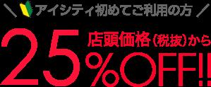 アイシティ初めてご利用の方店頭価格(税抜)から25%OFF!!