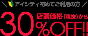 アイシティ初めてご利用の方店頭価格(税抜)から30%OFF!!