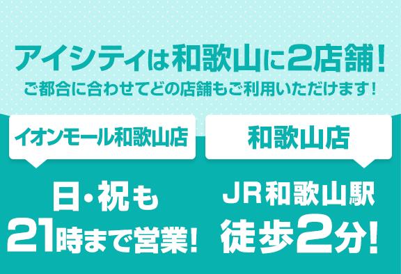 アイシティは和歌山に2店舗!ご都合に合わせてどの店舗もご利用いただけます![イオンモール和歌山店]日・祝も21時まで営業![和歌山店]JR和歌山駅徒歩2分!