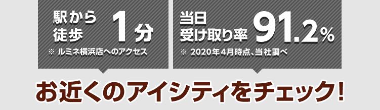 駅から徒歩1分※ルミネ横浜店へのアクセス 当日の受け取り率94%※2017年4月時点、当社調べ アイシティは横浜・みなとみらいエリアに5店舗!