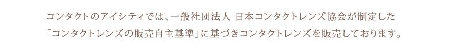 コンタクトのアイシティでは、一般社団法人 日本コンタクトレンズ協会が制定した「コンタクトレンズの販売自主基準」に基づきコンタクトレンズを販売しております。