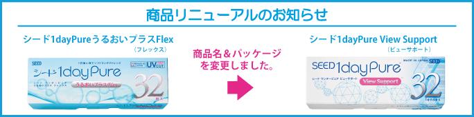 商品リニューアルのお知らせ シード1dayPureうるおいプラスFlex 商品名&パッケージを変更しました。 シード1dayPure View Support