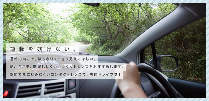 運転を妨げない。運転の時こそ、はっきりくっきり見えてほしい。だからこそ、乾燥しにくいコンタクトレンズをおすすめします。夜間でもにじみにくいコンタクトレンズで、快適ドライブを!