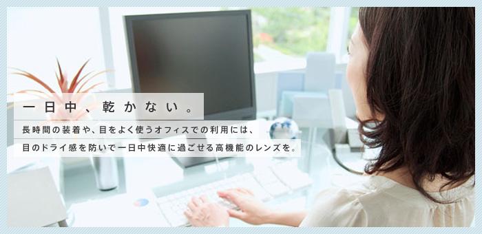 一日中、乾かない。長時間の装着や、目をよく使うオフィスでの利用には、目のドライ感を防いで一日中快適に過ごせる高機能のレンズを。