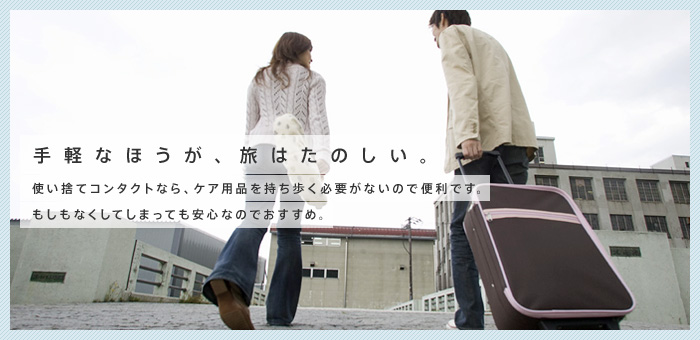 手軽なほうが、旅はたのしい。使い捨てコンタクトレンズなら、持ち歩く必要がないので便利です。もしなくしてしまっても安心なのでおすすめ。
