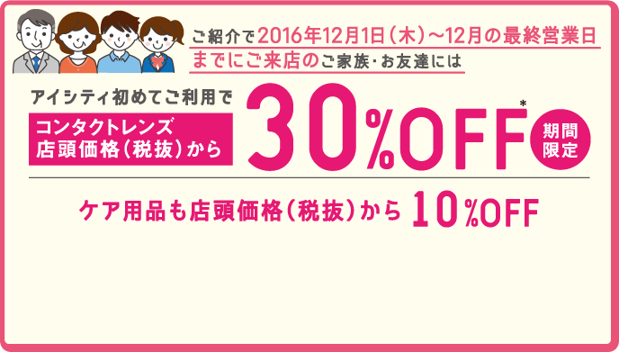 ご紹介で2016年12月1日(木)~12月の最終営業日までにご来店のご家族・お友達にはアイシティ初めてのご利用でコンタクトレンズ店頭価格(税抜)から30%OFF 期間限定 ケア用品も店頭価格(税抜)から10%OFF