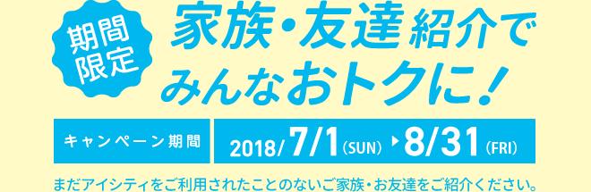 期間限定 キャンペーン期間2018/7/1(SUN)~8/31(FRI) またアイシティをご利用されたことのないご家族・お友達をご紹介ください。