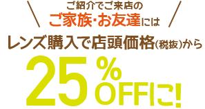 ご紹介でご来店のご家族・お友達にはレンズ購入で店頭価格(税抜)から25%OFFに!