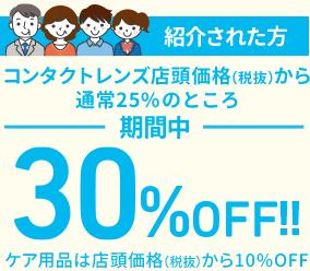 紹介された方コンタクトレンズ店頭価格(税抜)通常25%OFFのところ期間中30%OFF!!ケア用品は店頭価格(税抜)から10%OFF