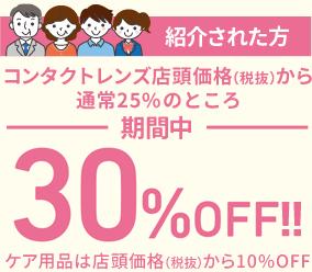 紹介された方 コンタクトレンズ店頭価格(税抜)から25%のところ期間中30%OFF!!ケア用品は店頭価格(税抜)から10%OFF