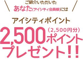 ご紹介いただいたあなた(アイシティ会員様)にはアイシティポイント2,500ポイント(2,500円分)プレゼント!!