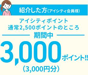 ご紹介した方(アイシティ会員様)アイシティポイント通常2,500ポイントのところ期間中3,000ポイント!!(3,000円分)