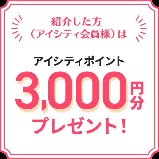 紹介した方(アイシティ会員様)は アイシティポイント 3,000円分 プレゼント!