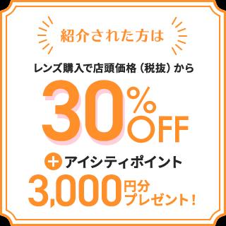 紹介された方は レンズ購入で店頭価格(税抜)から 30%OFF + アイシティポイント 3,000円分 プレゼント!