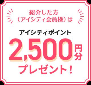 紹介した方(アイシティ会員様)は アイシティポイント 2,500円分 プレゼント!