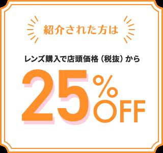 紹介された方は レンズ購入で店頭価格(税抜)から 25%OFF