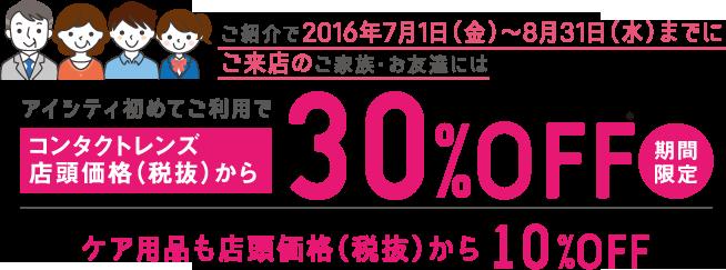 ご紹介で2016年7月1日(金)~8月31日(水)までにご来店のご家族・お友達にはアイシティ初めてご利用でコンタクトレンズ店頭価格(税抜)から30%OFF期間限定