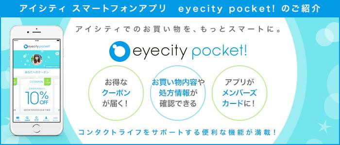 eyecity pocket! アイシティでのお買い物を、もっとスマートに。お得なクーポンが届く お買物内容や処方情報が確認できる アプリがメンバーズカードに! コンタクトライフをサポートする便利な機能が満載!