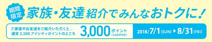 期間限定2018/7/1(SUN)~8/31(FRI)家族・友達紹介でみんなおトクに! ご家族やお友達をご紹介いただくと...通常2,500アイシティポイントのところ3,000ポイント(3,000円分)
