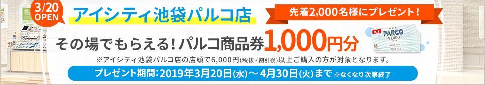 その場でもらえる!パルコ商品券1,000円分 先着2,000名様にプレゼント! ※アイシティ池袋パルコ店の店頭で6,000円(税抜・割引後)以上ご購入の方が対象となります。
