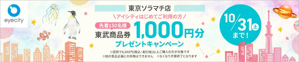 東京ソラマチ店 アイシティはじめてご利用の方 先着150名様 東武商品券1,000円分プレゼントキャンペーン 10/31(土)まで! ※店頭で8,000円(税込・割引後)以上ご購入の方が対象です ※他の景品企画との併用はできません ※なくなり次第終了となります