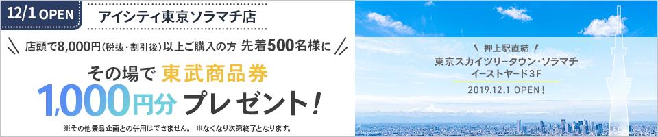 12/1 OPEN 東京ソラマチ店 店頭で8,000円(税抜・割引後)以上ご購入の方先着500名様にその場で東武商品券1,000円分プレゼント!※その他景品企画との併用はできません。※なくなり次第終了となります。