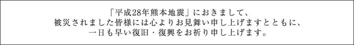 「平成28年熊本地震」におきまして、被災されました皆様には心よりお見舞い申し上げますとともに、一日も早い復旧・復興をお祈り申し上げます。