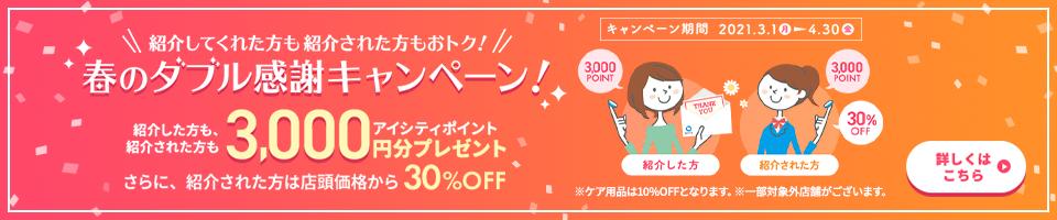 春のダブル感謝キャンペーン! 紹介してくれた方も紹介された方も、アイシティポイント3,000円分プレゼント。さらに、紹介された方は店頭価格から30%OFF!4/30(金)まで