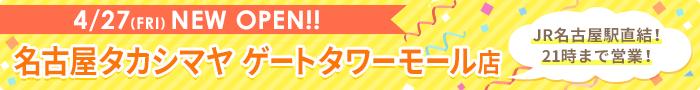 4/27(FRI)NEW OPEN!! 名古屋タカシマヤ ゲートタワーモール店 JR名古屋駅直結!21時まで営業!