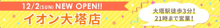 12/2(SUN)NEW OPEN!! イオン大塔店 大塔駅徒歩3分!21時まで営業!