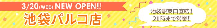 3/20(WED)NEW OPEN!! 池袋パルコ店 池袋駅東口直結!21時まで営業!