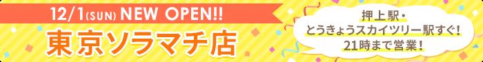 12/1(SUN)NEW OPEN!! 東京ソラマチ店 押上駅・とうきょうスカイツリー駅すぐ!21時まで営業!