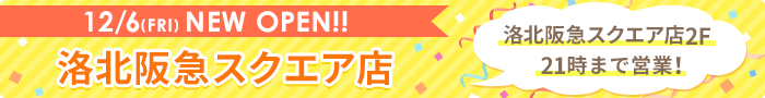 12/6(FRI)NEW OPEN!! 洛北阪急スクエア店 洛北阪急スクエア店2F21時まで営業!