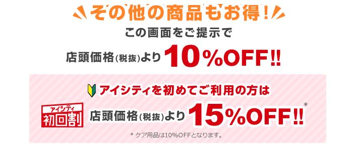 その他の商品もお得!この画面をご提示で店頭価格(税抜)より10%OFF!!アイシティ初回割アイシティを初めてご利用の方は店頭価格(税抜)より15%OFF!!※ケア用品は10%OFFとなります。