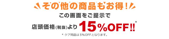 その他の商品もお得!この画面をご提示で店頭価格(税抜)より15%OFF!!※ケア用品は5%OFFとなります。
