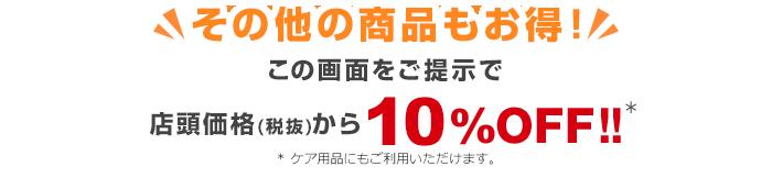 その他の商品もお得!この画面をご提示で店頭価格(税抜)より10%OFF!!※ケア用品にもご利用いただけます。