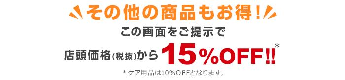 その他の商品もお得!この画面をご提示で店頭価格(税抜)から15%OFF!!※ケア用品は10%OFFとなります。