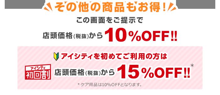 その他の商品もお得!この画面をご提示で店頭価格(税抜)から10%OFF!!アイシティ初回割アイシティを初めてご利用の方は店頭価格(税抜)から15%OFF!!※ケア用品は10%OFFとなります。