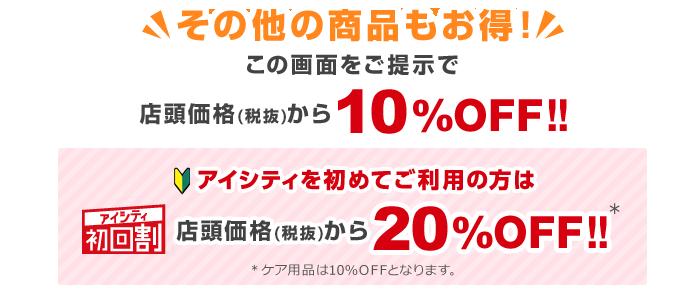 その他の商品もお得!この画面をご提示で店頭価格(税抜)から10%OFF!!アイシティ初回割アイシティを初めてご利用の方は店頭価格(税抜)から20%OFF!!※ケア用品は10%OFFとなります。