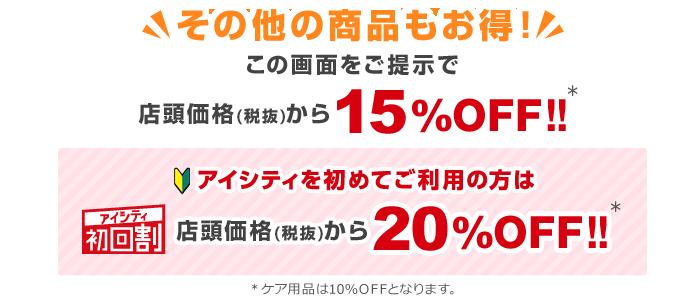 その他の商品もお得!この画面をご提示で店頭価格(税抜)から15%OFF!!アイシティ初回割アイシティを初めてご利用の方は店頭価格(税抜)から20%OFF!!※ケア用品は10%OFFとなります。