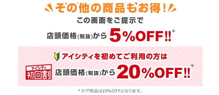 その他の商品もお得!この画面をご提示で店頭価格(税抜)から5%OFF!!アイシティ初回割アイシティを初めてご利用の方は店頭価格(税抜)から20%OFF!!※ケア用品は10%OFFとなります。