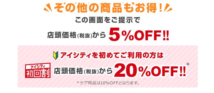 その他の商品もお得!この画面をご提示で店頭価格(税抜)から5%OFF!!アイシティ初回割アイシティを初めてご利用の方は店頭価格(税抜)から20%OFF!!※ケア用品は5%OFFとなります。