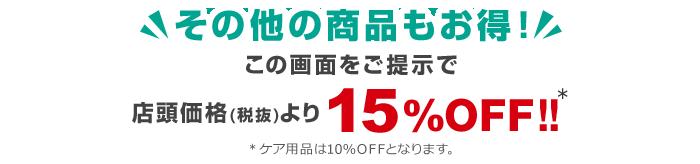 その他の商品もお得!この画面をご提示で店頭価格(税抜)より15%OFF!!※ケア用品は10%OFFとなります。