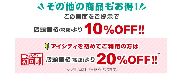 その他の商品もお得!この画面をご提示で店頭価格(税抜)より10%OFF!!アイシティ初回割アイシティを初めてご利用の方は店頭価格(税抜)より20%OFF!!※ケア用品は10%OFFとなります。