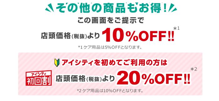 その他の商品もお得!この画面をご提示で店頭価格(税抜)より10%OFF!!※1※1ケア用品は5%OFFとなります。アイシティ初回割アイシティを初めてご利用の方は店頭価格(税抜)より20%OFF!!※2※2ケア用品は10%OFFとなります。