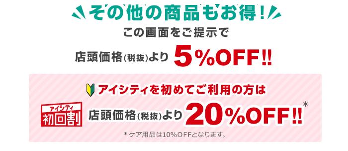 その他の商品もお得!この画面をご提示で店頭価格(税抜)より5%OFF!!アイシティ初回割アイシティを初めてご利用の方は店頭価格(税抜)より20%OFF!!※ケア用品は10%OFFとなります。