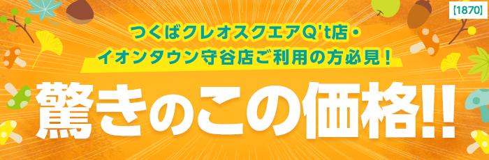 つくばクレオスクエアQ't店・イオンタウン守谷店ご利用の方必見!驚きのこの価格!!