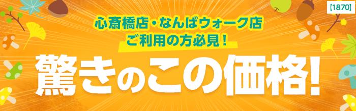 心斎橋店・なんばウォーク店ご利用の方必見!驚きのこの価格!