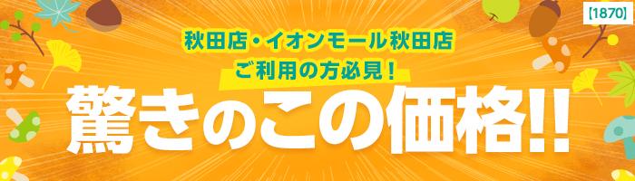 秋田店・イオンモール秋田店ご利用の方必見!驚きのこの価格!!