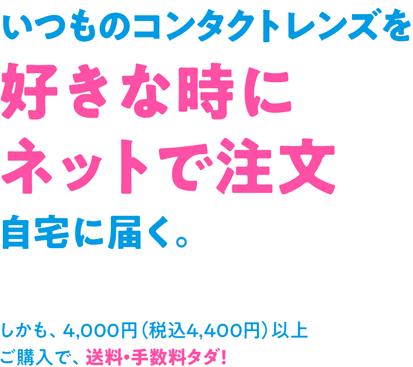 いつものコンタクトレンズを好きな時にネットで注文自宅に届く。 しかも、4,000円(税込4,400円)以上ご購入で、送料・手数料タダ!